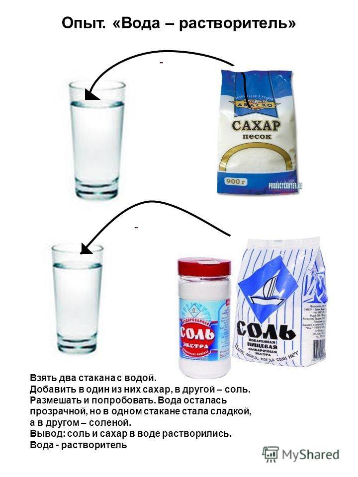 Опыт. «Вода – растворитель» Взять два стакана с водой. Добавить в один из них сахар, в другой – соль. Размешать и попробовать. Вода осталась прозрачной, но в одном стакане стала сладкой, а в другом – соленой. Вывод: соль и сахар в воде растворились.