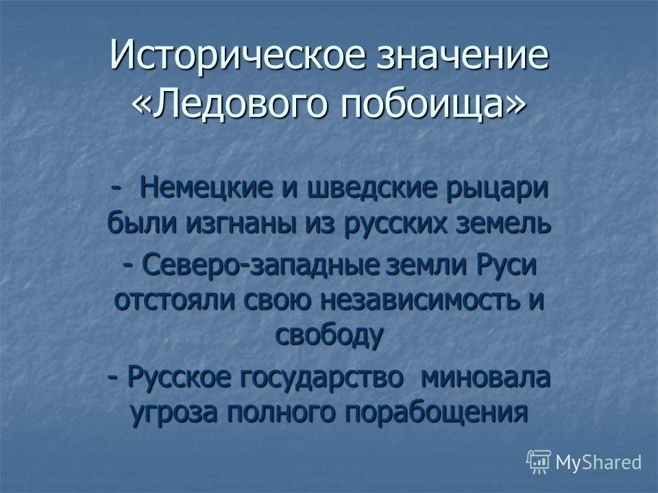 Историческое значение «Ледового побоища» - Немецкие и шведские рыцари были изгнаны из русских земель - Северо-западные земли Руси отстояли свою независимость и свободу - Русское государство миновала угроза полного порабощения
