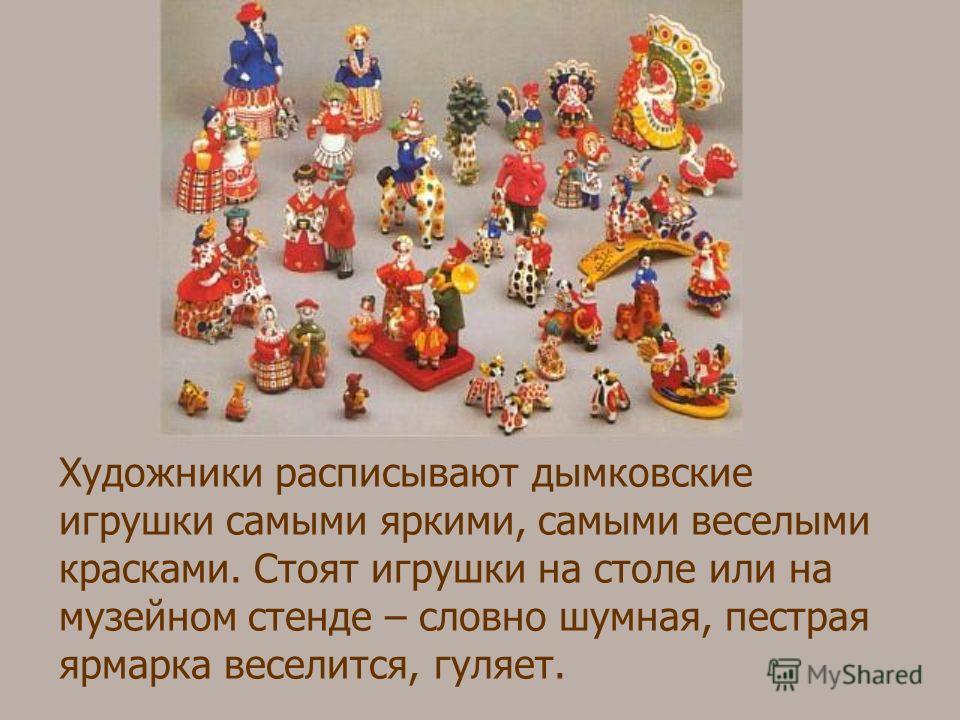 Художники расписывают дымковские игрушки самыми яркими, самыми веселыми красками. Стоят игрушки на столе или на музейном стенде – словно шумная, пестрая ярмарка веселится, гуляет.