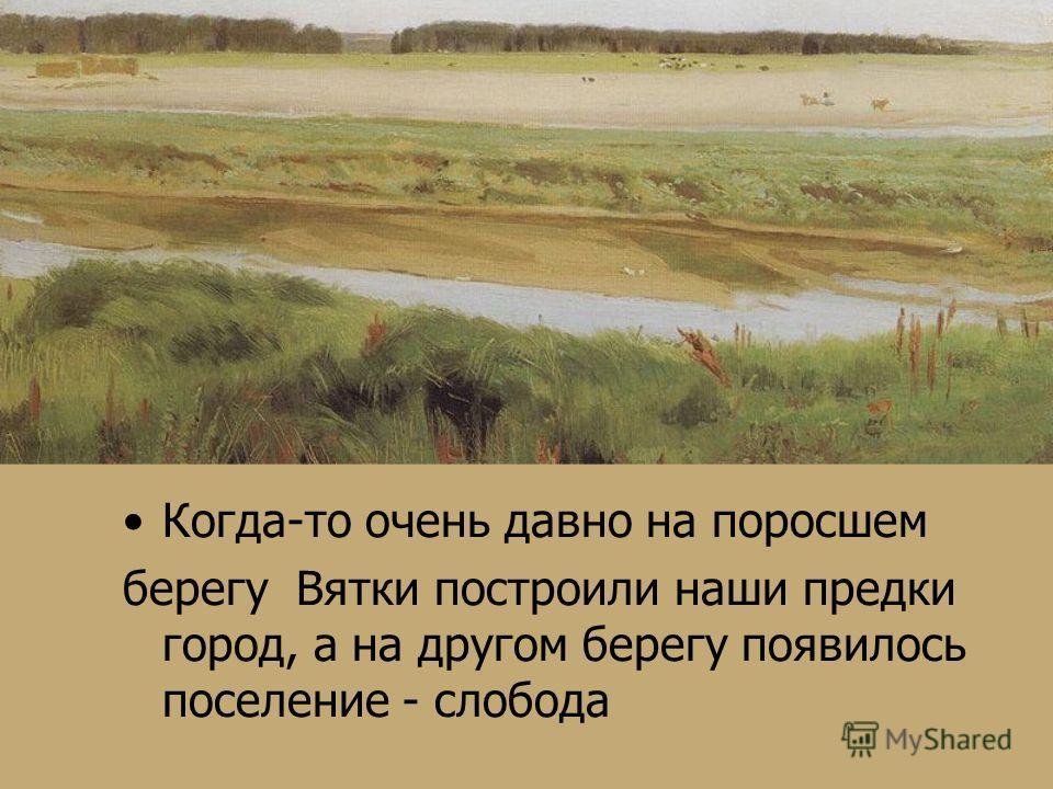 Когда-то очень давно на поросшем берегу Вятки построили наши предки город, а на другом берегу появилось поселение - слобода