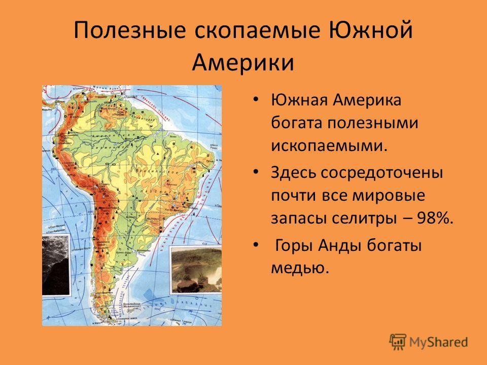 Полезные скопаемые Южной Америки Южная Америка богата полезными ископаемыми. Здесь сосредоточены почти все мировые запасы селитры – 98%. Горы Анды богаты медью.