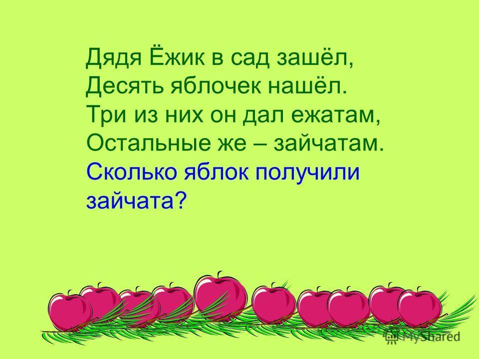 Дядя Ёжик в сад зашёл, Десять яблочек нашёл. Три из них он дал ежатам, Остальные же – зайчатам. Сколько яблок получили зайчата?