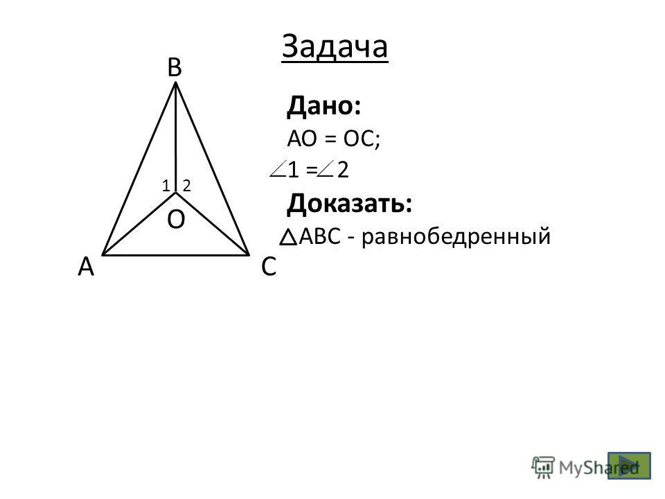 СА В О 21 Дано: АО = ОС; 1 = 2 Доказать: АВС - равнобедренный Задача