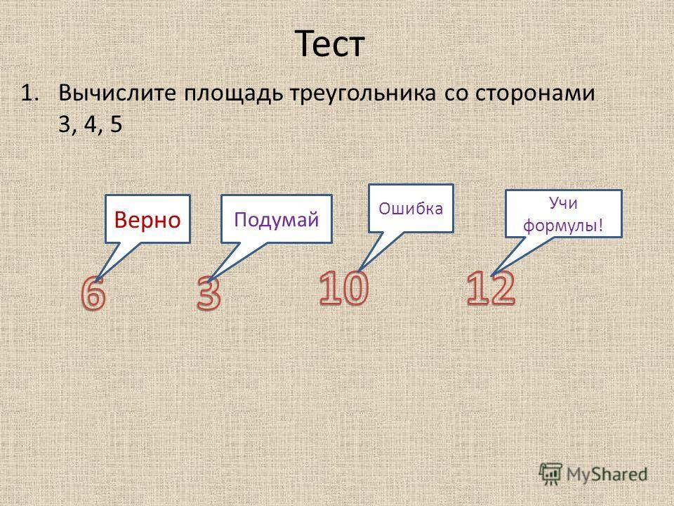 Тест 1.Вычислите площадь треугольника со сторонами 3, 4, 5 Верно Подумай Ошибка Учи формулы!