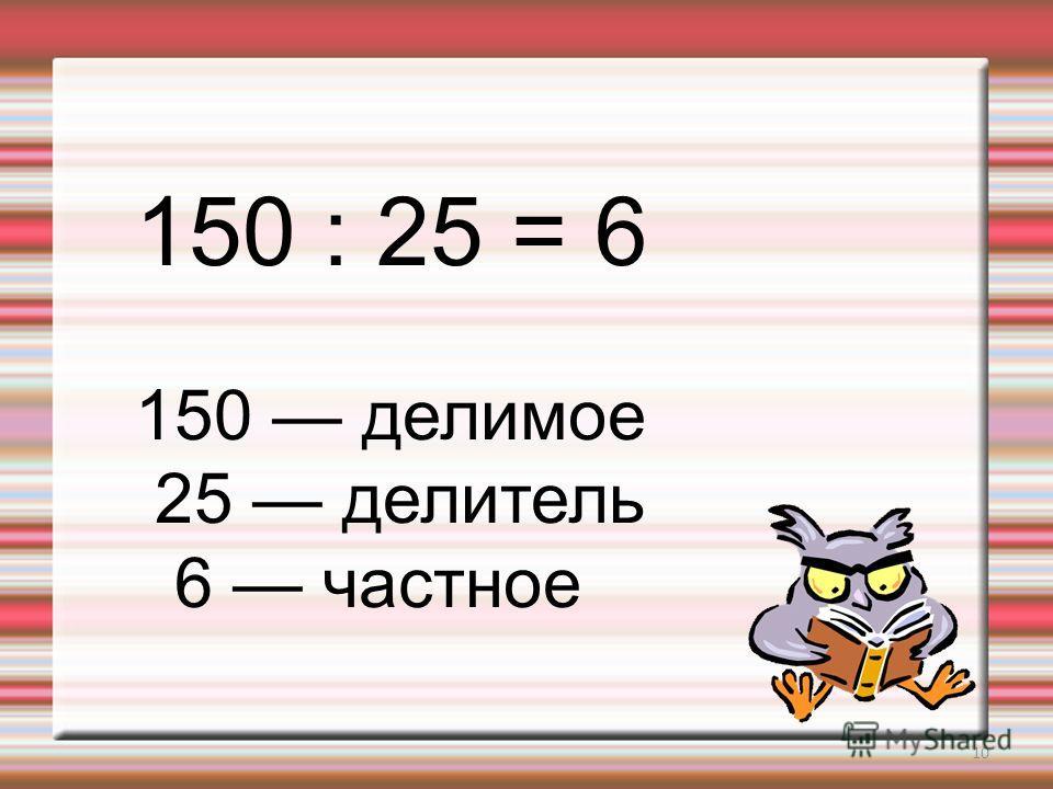 10 150 : 25 = 6 150 делимое 25 делитель 6 частное