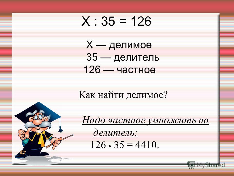 11 X : 35 = 126 X делимое 35 делитель 126 частное Как найти делимое? Надо частное умножить на делитель: 126 35 = 4410.