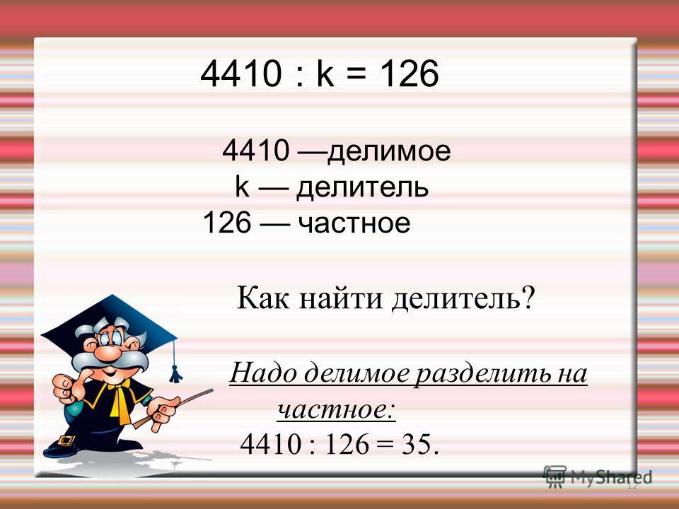 12 4410 : k = 126 4410 делимое k делитель 126 частное Как найти делитель? Надо делимое разделить на частное: 4410 : 126 = 35.