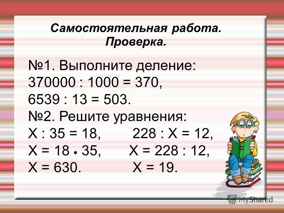 Самостоятельная работа. Проверка. 1. Выполните деление: 370000 : 1000 = 370, 6539 : 13 = 503. 2. Решите уравнения: X : 35 = 18, 228 : X = 12, X = 18 35, X = 228 : 12, X = 630. X = 19.