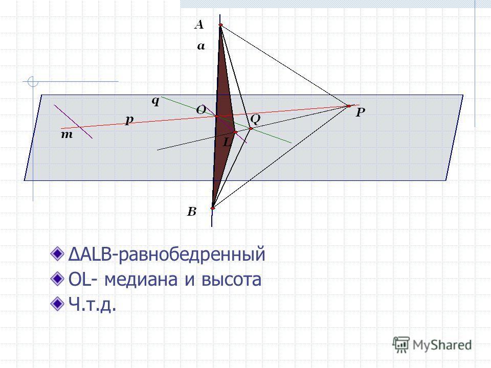 ALB-равнобедренный OL- медиана и высота Ч.т.д.