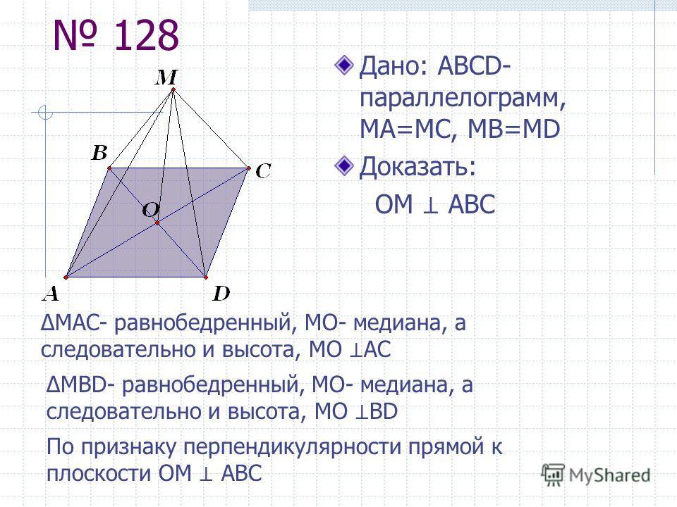 128 Дано: АBCD- параллелограмм, MA=MC, MB=MD Доказать: ОМ АВС МАС- равнобедренный, МО- медиана, а следовательно и высота, МО АС МBD- равнобедренный, МО- медиана, а следовательно и высота, МО BD По признаку перпендикулярности прямой к плоскости ОМ АВС