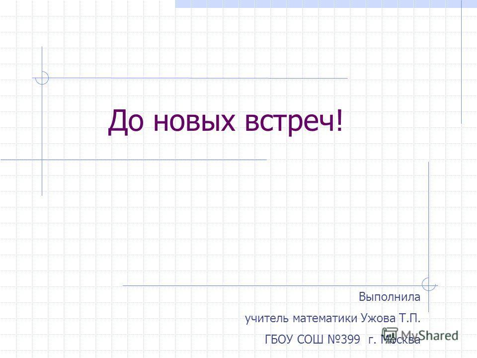 До новых встреч! Выполнила учитель математики Ужова Т.П. ГБОУ СОШ 399 г. Москва