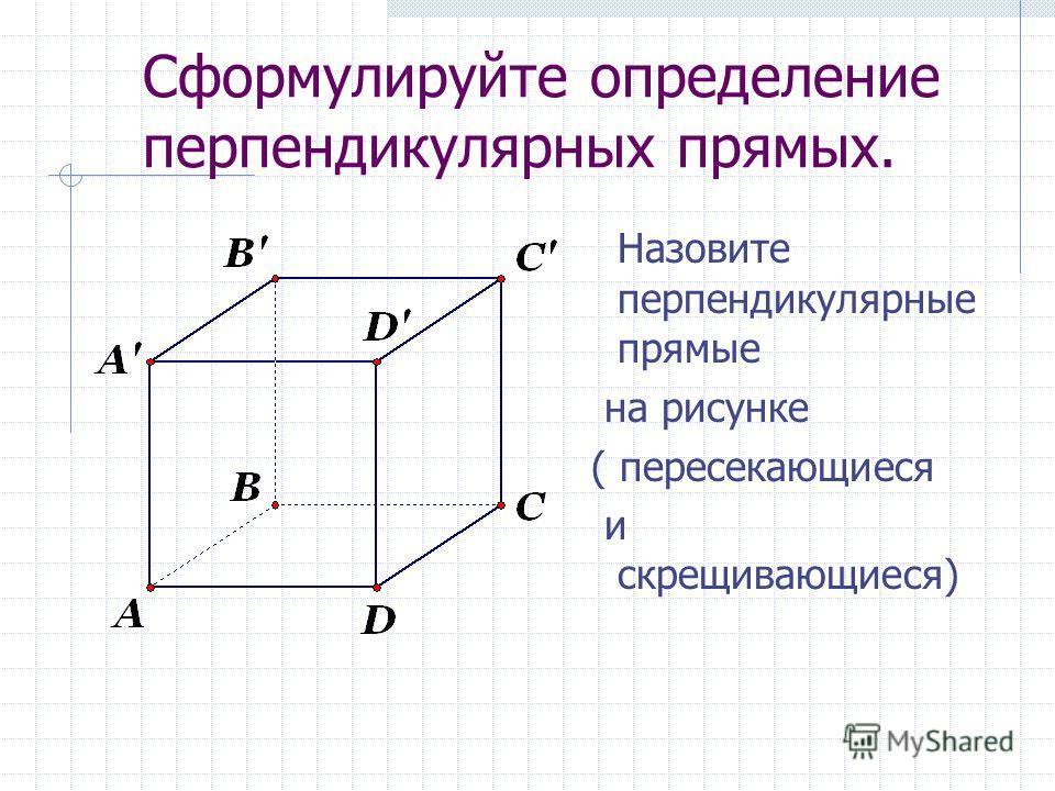 Сформулируйте определение перпендикулярных прямых. Назовите перпендикулярные прямые на рисунке ( пересекающиеся и скрещивающиеся)