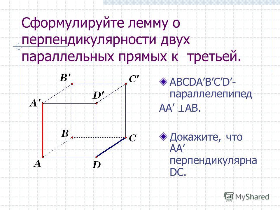 Сформулируйте лемму о перпендикулярности двух параллельных прямых к третьей. ABCDABCD- параллелепипед AA AB. Докажите, что АА перпендикулярна DС.