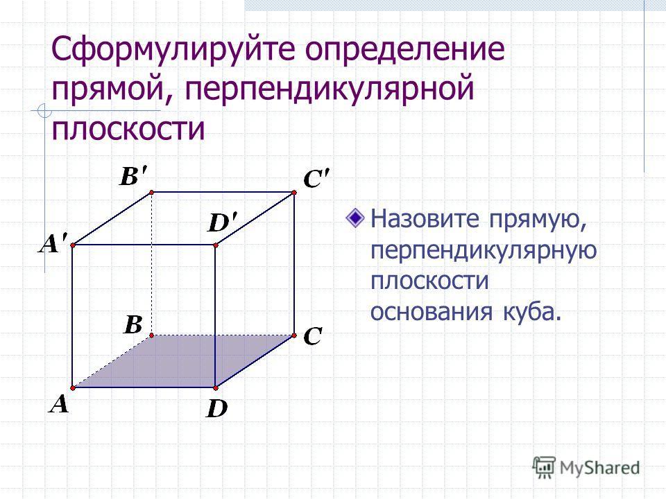 Cформулируйте определение прямой, перпендикулярной плоскости Назовите прямую, перпендикулярную плоскости основания куба.