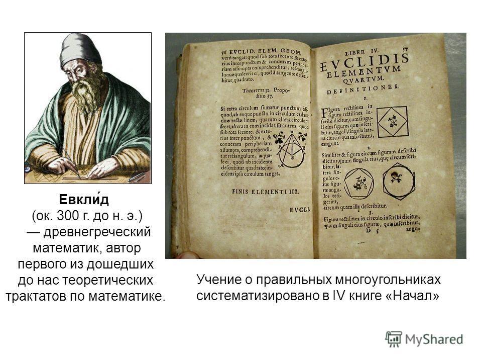 Евкли́д (ок. 300 г. до н. э.) древнегреческий математик, автор первого из дошедших до нас теоретических трактатов по математике. Учение о правильных многоугольниках систематизировано в IV книге «Начал»