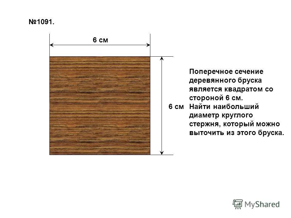 6 см 1091. Поперечное сечение деревянного бруска является квадратом со стороной 6 см. Найти наибольший диаметр круглого стержня, который можно выточить из этого бруска.