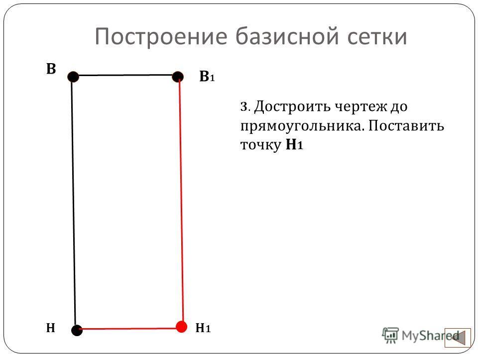 Построение базисной сетки В Н 3. Достроить чертеж до прямоугольника. Поставить точку Н 1 В1В1 Н1Н1