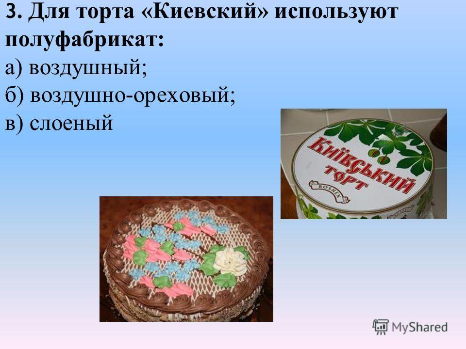 3. Для торта «Киевский» используют полуфабрикат: а) воздушный; б) воздушно-ореховый; в) слоеный