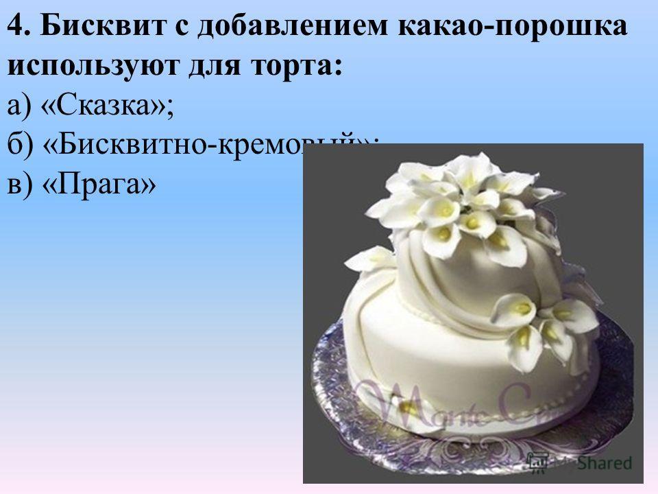 4. Бисквит с добавлением какао-порошка используют для торта: а) «Сказка»; б) «Бисквитно-кремовый»; в) «Прага»