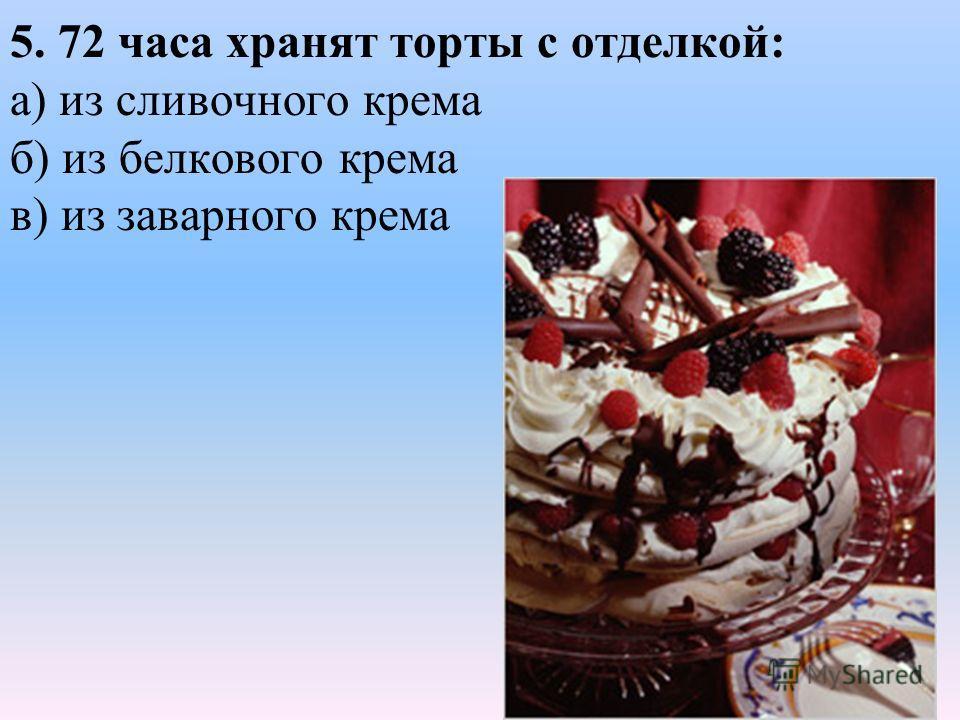 5. 72 часа хранят торты с отделкой: а) из сливочного крема б) из белкового крема в) из заварного крема