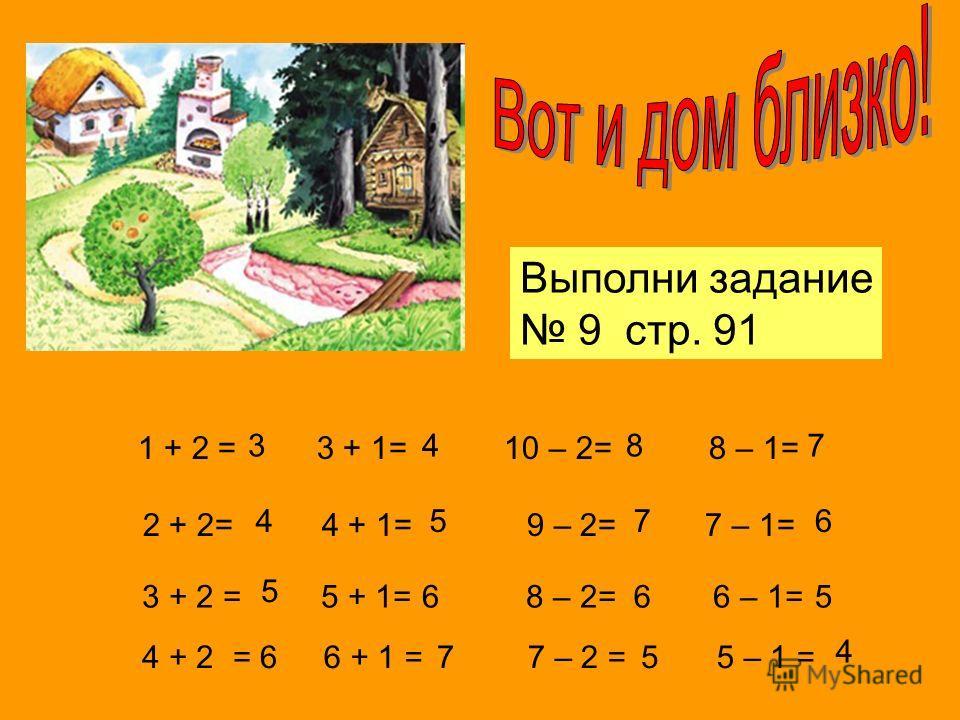 Выполни задание 9 стр. 91 1 + 2 = 3 + 1= 10 – 2= 8 – 1= 2 + 2= 4 + 1= 9 – 2= 7 – 1= 3 + 2 = 5 + 1= 8 – 2= 6 – 1= 3 4 5 4 5 6 8 7 6 7 6 5 4 + 2= 66 + 1 =77 – 2 =55 – 1 = 4