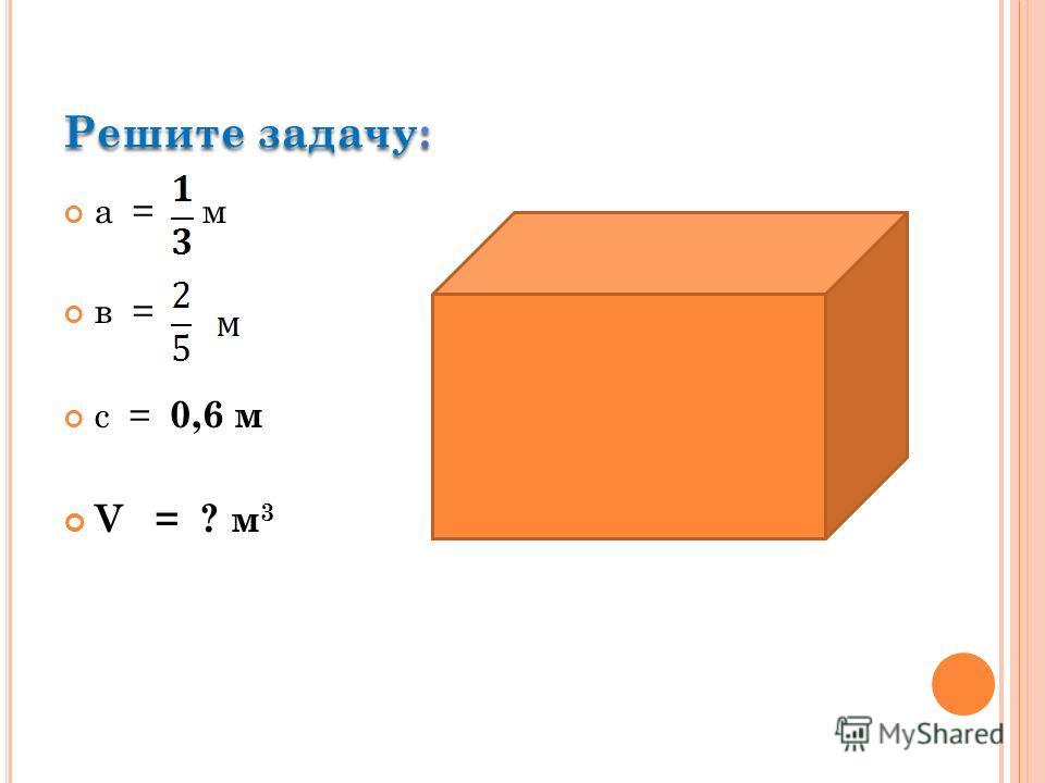 а = м в = с = 0,6 м V = ? м 3