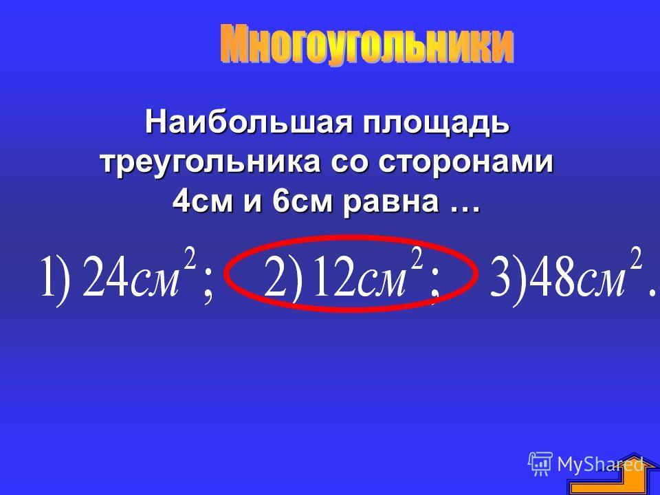 Наибольшая площадь треугольника со сторонами 4см и 6см равна …