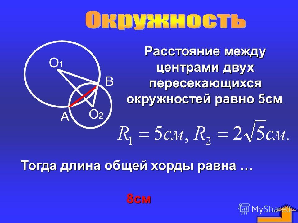 О1О1 О2О2 В А Расстояние между центрами двух пересекающихся окружностей равно 5см Расстояние между центрами двух пересекающихся окружностей равно 5см. Тогда длина общей хорды равна … 8см