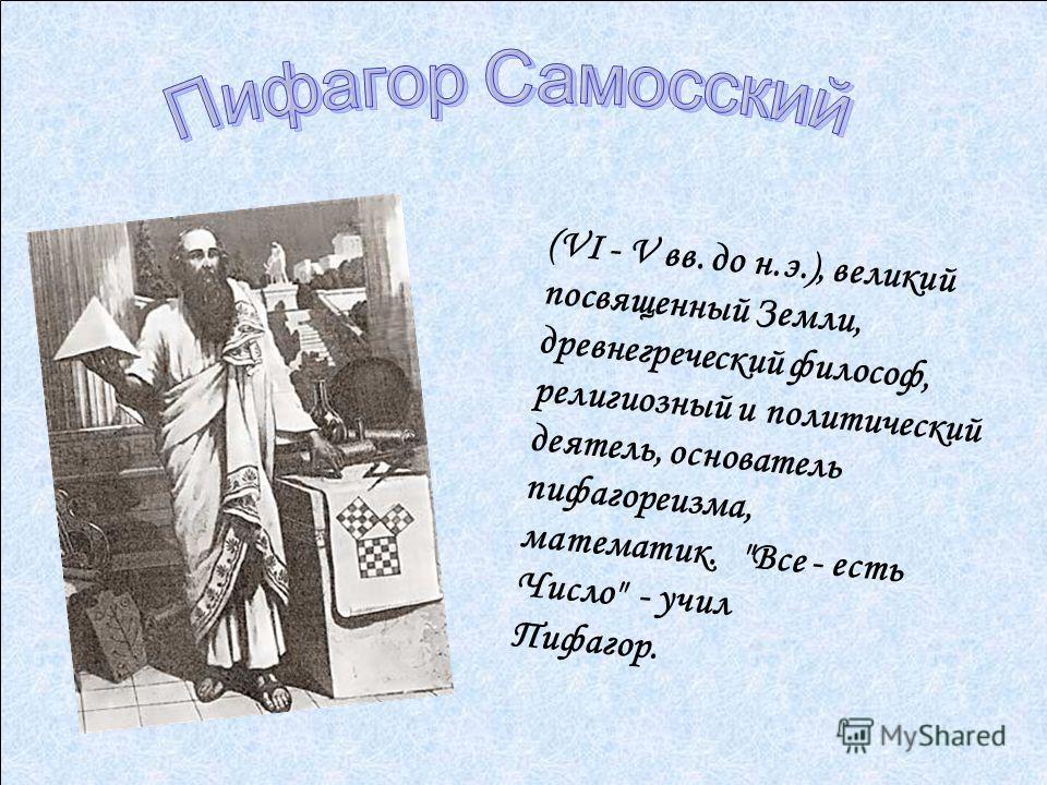 (VI - V вв. до н.э.), великий посвященный Земли, древнегреческий философ, религиозный и политический деятель, основатель пифагореизма, математик. Все - есть Число - учил Пифагор.