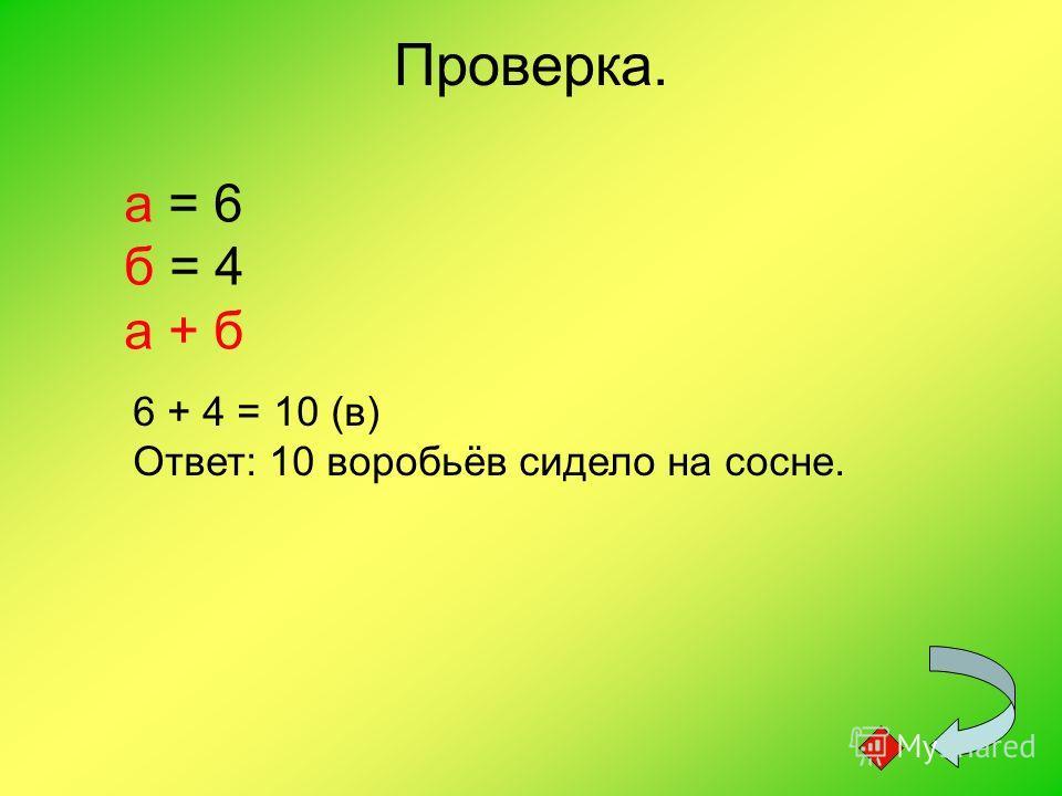 Проверка. а = 6 б = 4 а + б 6 + 4 = 10 (в) Ответ: 10 воробьёв сидело на сосне.