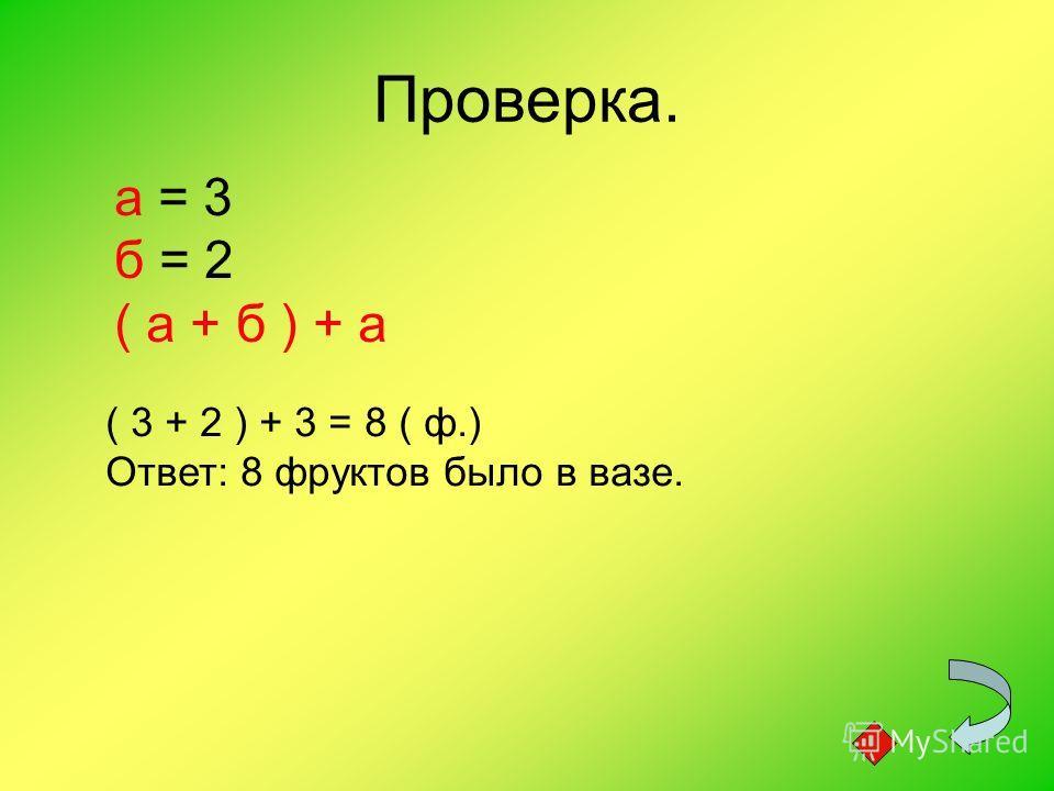 Проверка. а = 3 б = 2 ( а + б ) + а ( 3 + 2 ) + 3 = 8 ( ф.) Ответ: 8 фруктов было в вазе.