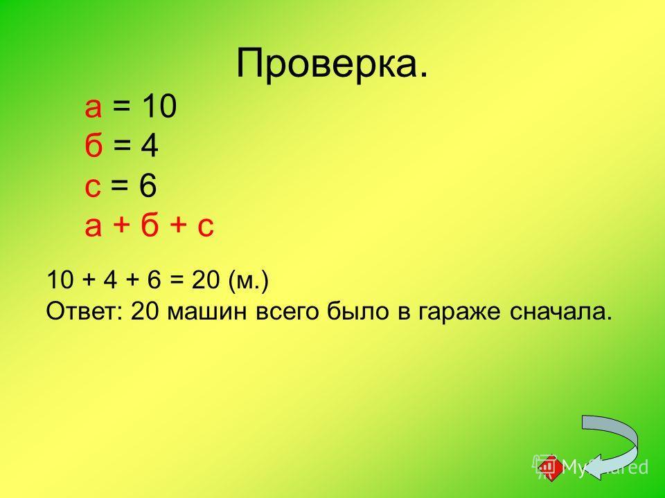 Проверка. а = 10 б = 4 с = 6 а + б + с 10 + 4 + 6 = 20 (м.) Ответ: 20 машин всего было в гараже сначала.