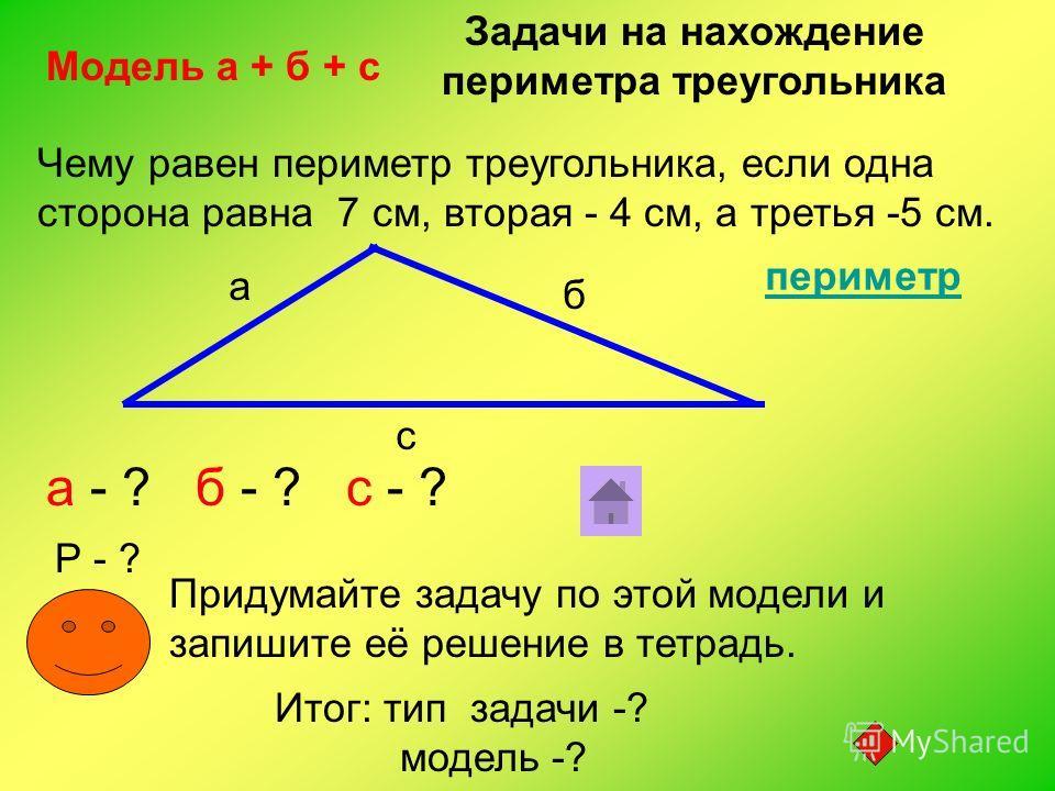 Чему равен периметр треугольника, если одна сторона равна 7 см, вторая - 4 см, а третья -5 см. а б с а - ? б - ? с - ? Р - ? Модель а + б + с Придумайте задачу по этой модели и запишите её решение в тетрадь. Задачи на нахождение периметра треугольник