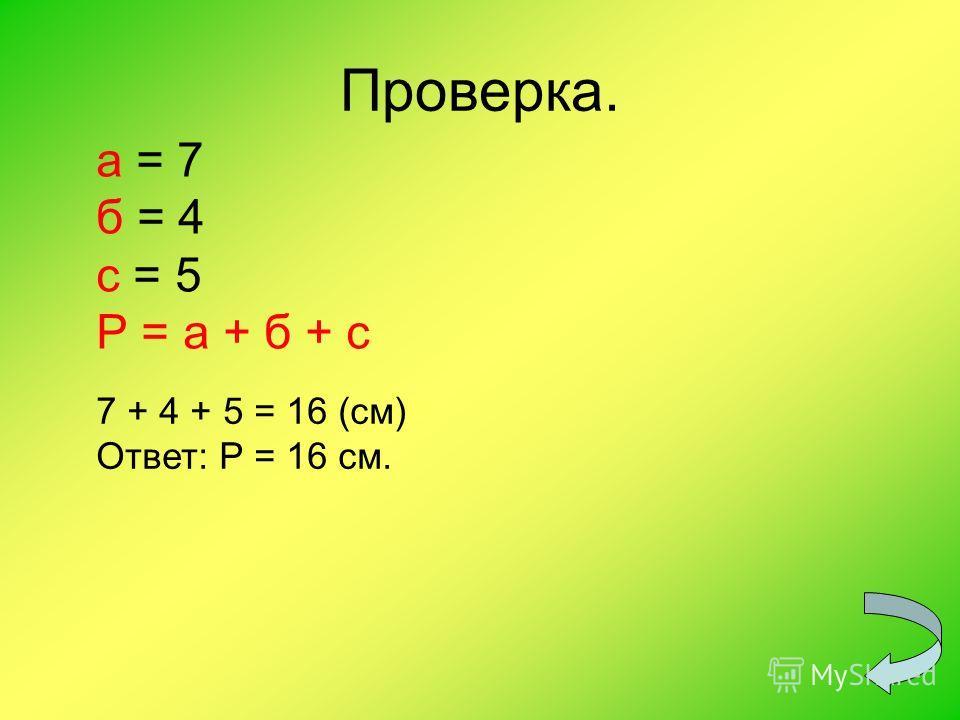Проверка. а = 7 б = 4 с = 5 Р = а + б + с 7 + 4 + 5 = 16 (см) Ответ: Р = 16 см.