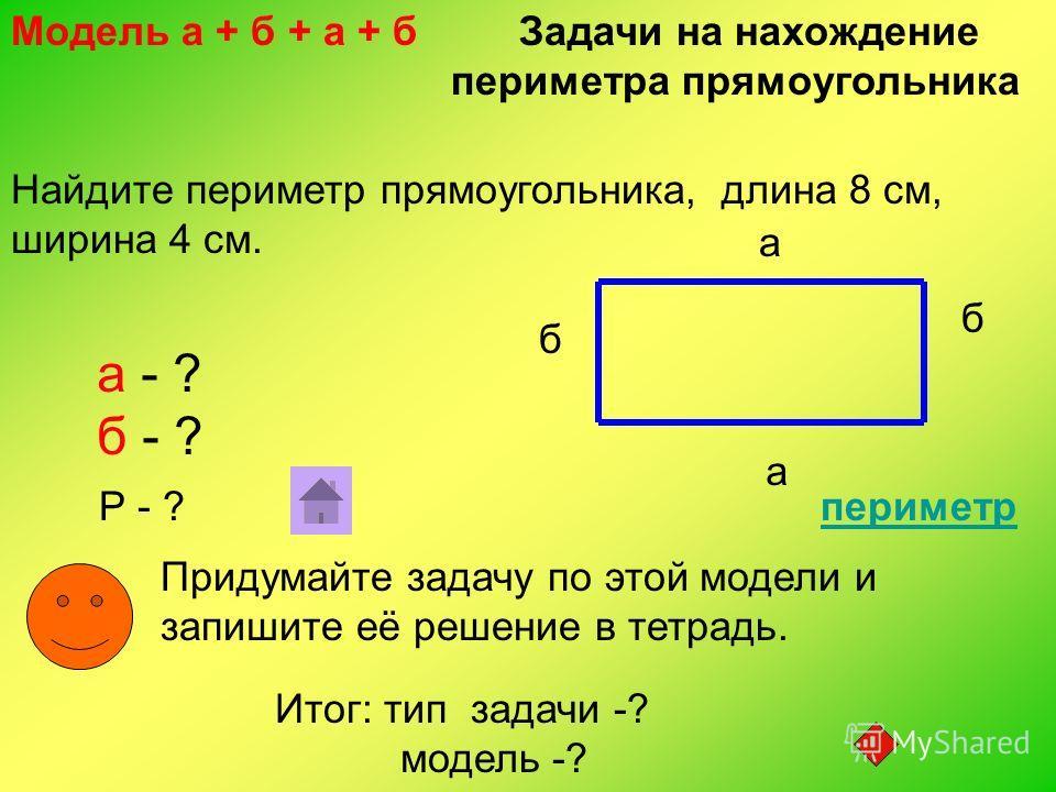 Найдите периметр прямоугольника, длина 8 см, ширина 4 см. а а б б а - ? б - ? Р - ? Придумайте задачу по этой модели и запишите её решение в тетрадь. Модель а + б + а + б Задачи на нахождение периметра прямоугольника Итог: тип задачи -? модель -? пер
