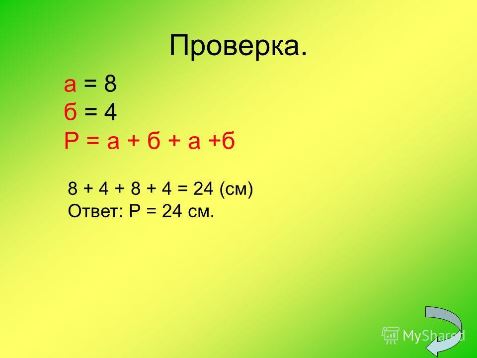 Проверка. а = 8 б = 4 Р = а + б + а +б 8 + 4 + 8 + 4 = 24 (см) Ответ: Р = 24 см.