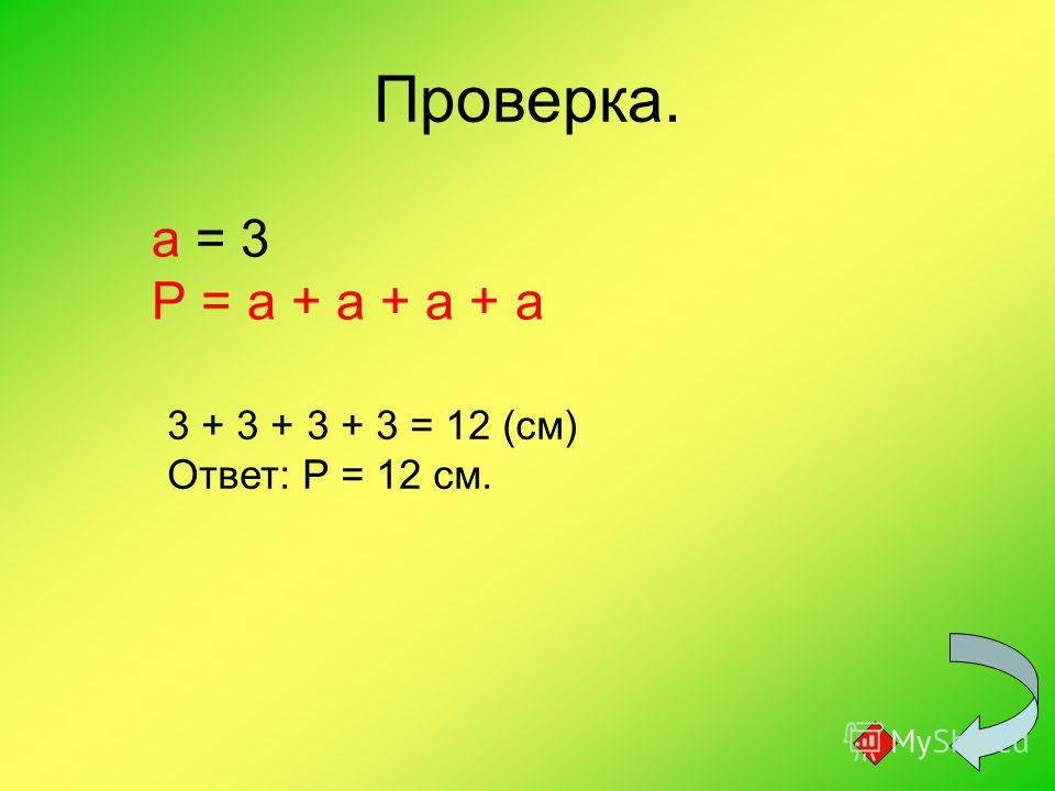 Проверка. а = 3 Р = а + а + а + а 3 + 3 + 3 + 3 = 12 (см) Ответ: Р = 12 см.