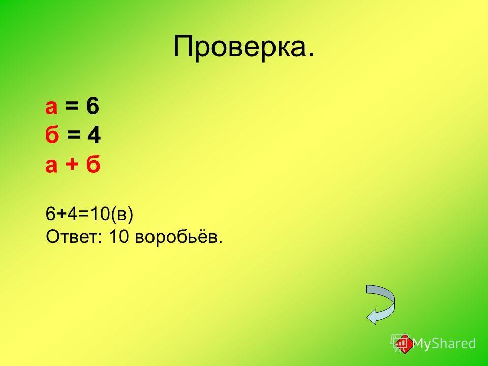 Проверка. а = 6 б = 4 а + б 6+4=10(в) Ответ: 10 воробьёв.