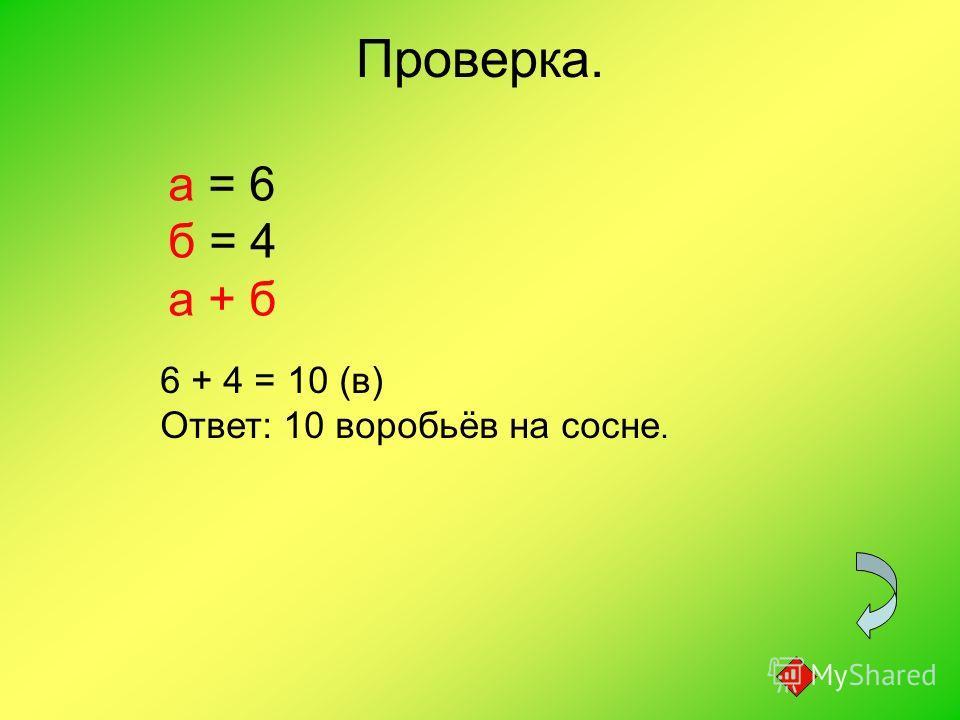 Проверка. а = 6 б = 4 а + б 6 + 4 = 10 (в) Ответ: 10 воробьёв на сосне.