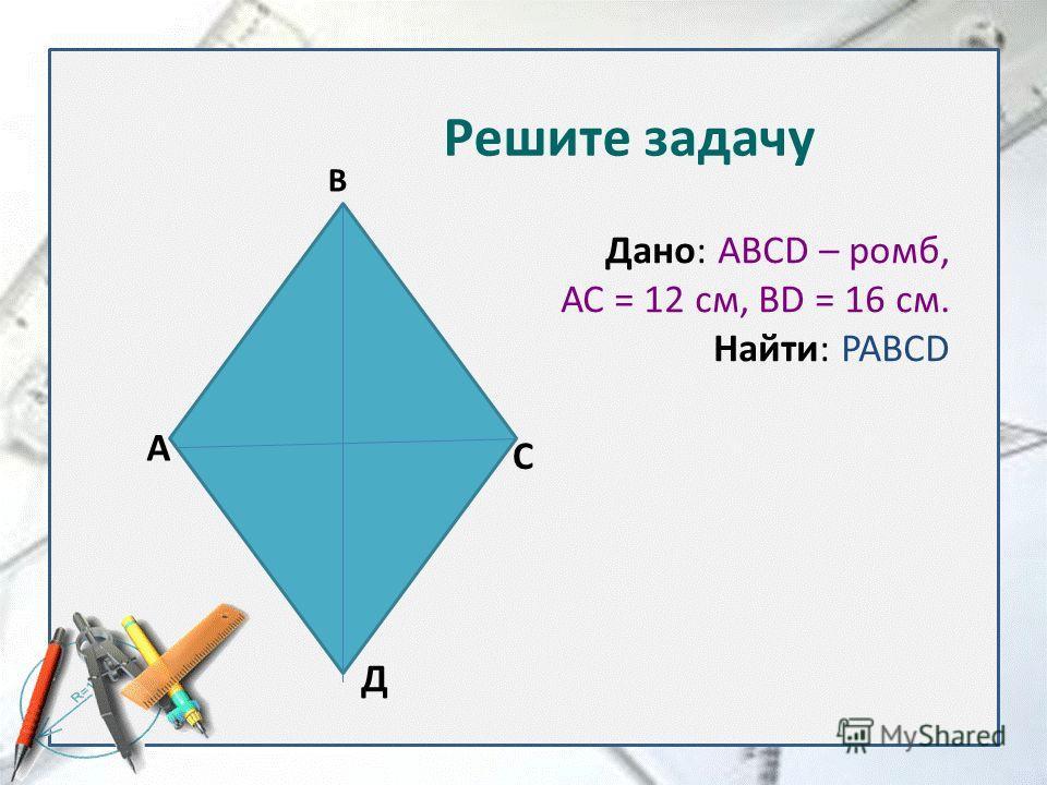 Дано: ABCD – ромб, АС = 12 см, BD = 16 см. Найти: PABCD А В С Д Решите задачу