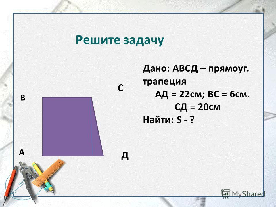 Дано: АВСД – прямоуг. трапеция АД = 22см; ВС = 6см. СД = 20см Найти: S - ? А В С Д