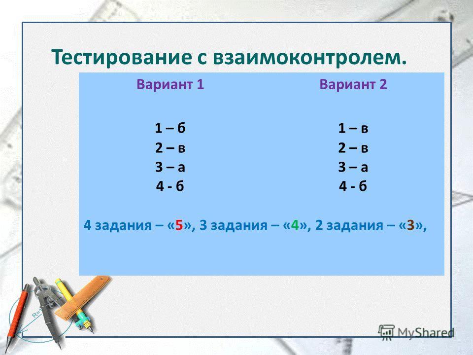 Тестирование с взаимоконтролем. Вариант 1 Вариант 2 1 – б 2 – в 3 – а 4 - б 1 – в 2 – в 3 – а 4 - б 4 задания – «5», 3 задания – «4», 2 задания – «3»,