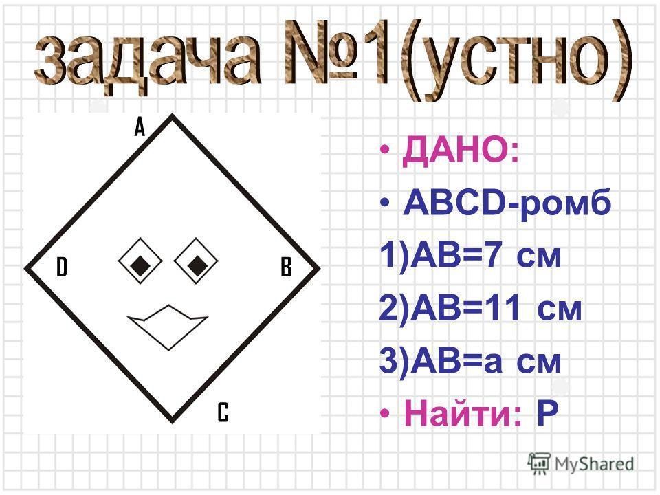 ДАНО: ABCD-ромб 1)AB=7 см 2)AB=11 см 3)AB=a см Найти: P A B C D