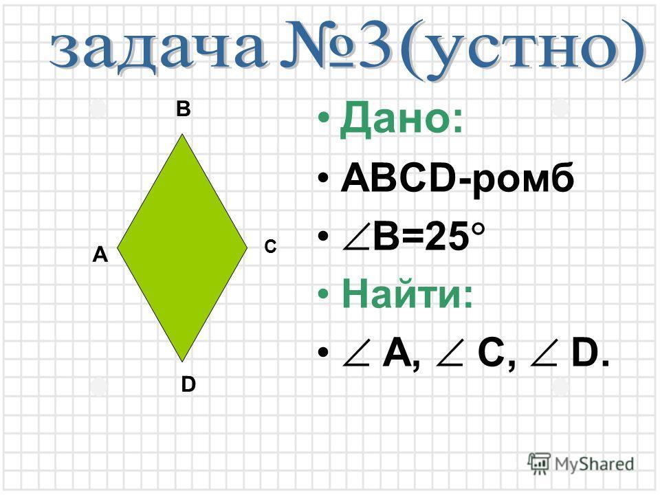 Дано: ABCD-ромб B=25 Найти: A, C, D. A B C D