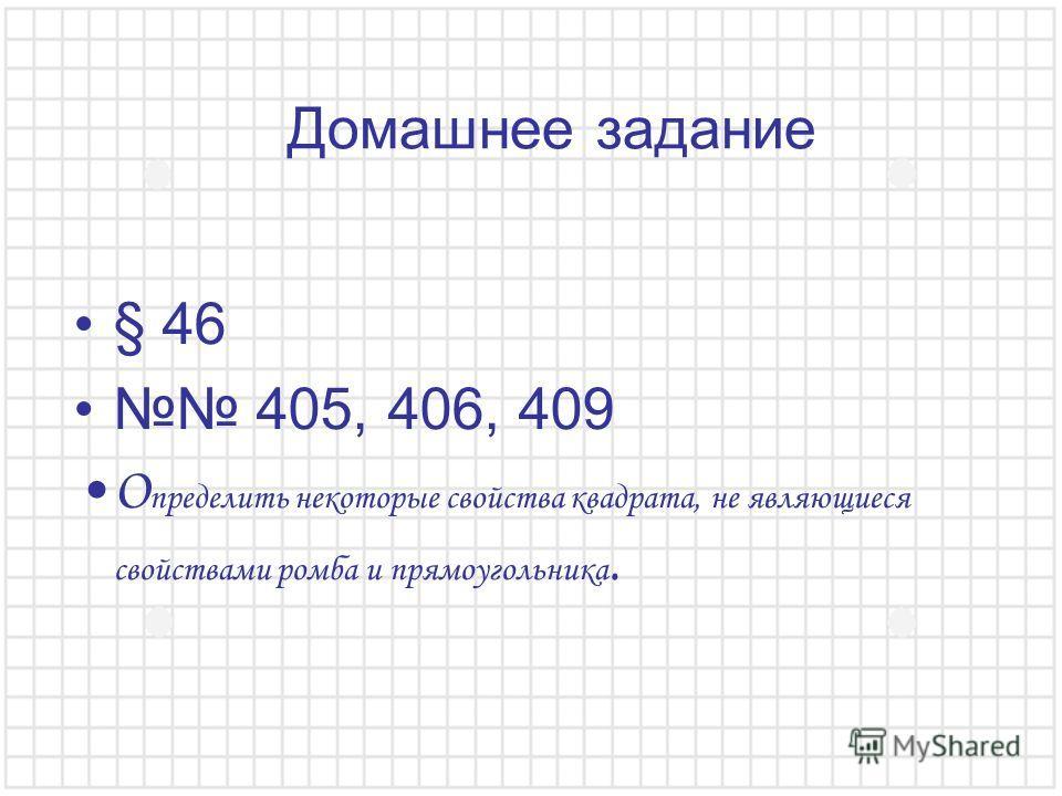 Домашнее задание § 46 405, 406, 409 О пределить некоторые свойства квадрата, не являющиеся свойствами ромба и прямоугольника.