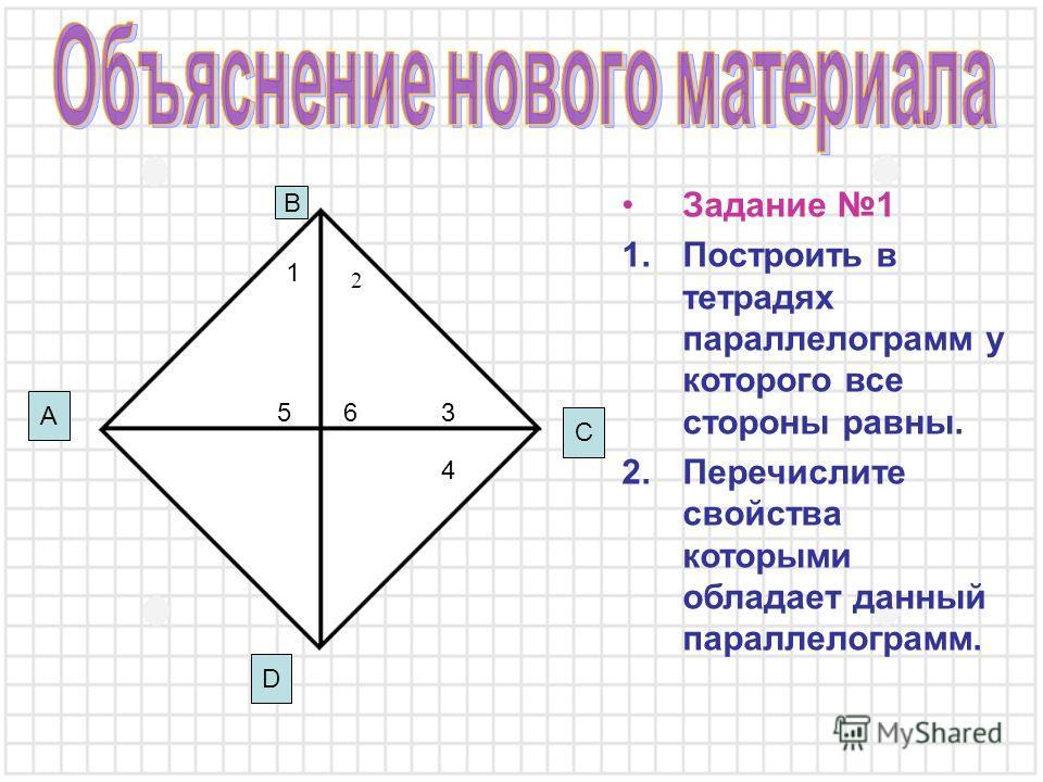 Задание 1 1.Построить в тетрадях параллелограмм у которого все стороны равны. 2.Перечислите свойства которыми обладает данный параллелограмм. D A B C 3 6 1 4 5 2