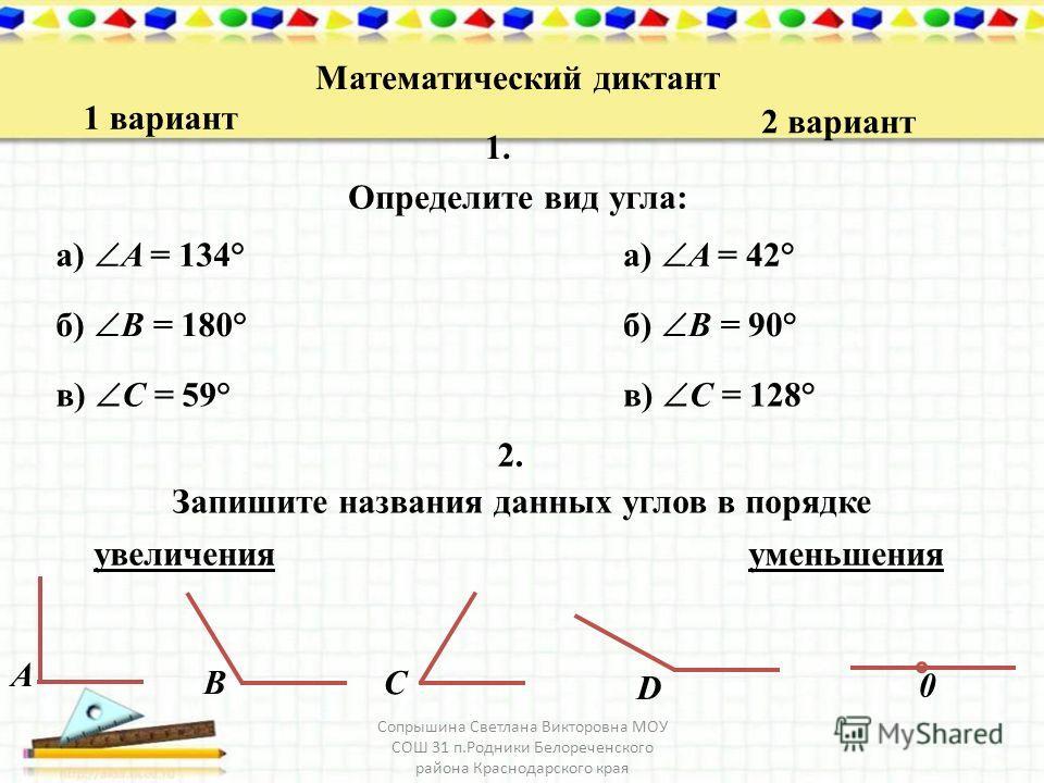 Математический диктант 1 вариант 2 вариант 1. Определите вид угла: а) A = 134° Запишите названия данных углов в порядке б) B = 180° в) C = 59° а) A = 42° б) B = 90° в) C = 128° 2.2. увеличенияуменьшения D A B C 0 Сопрышина Светлана Викторовна МОУ СОШ