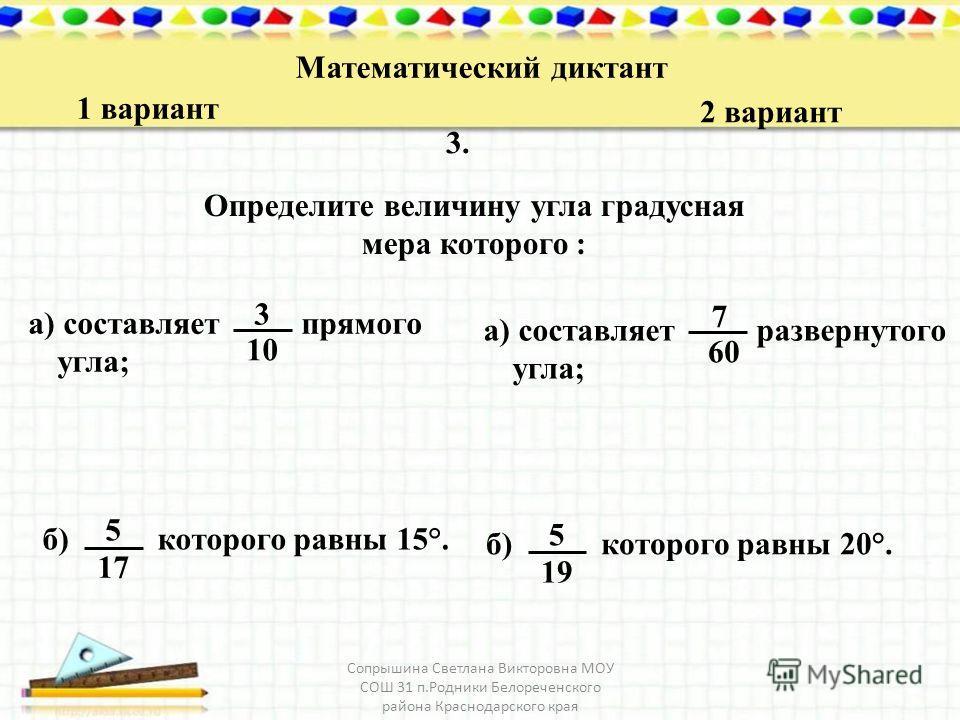 Математический диктант 1 вариант 2 вариант 3.3. Определите величину угла градусная мера которого : а) составляет прямого угла; 3 10 а) составляет развернутого угла; 7 60 б) которого равны 15°. 5 17 б) которого равны 20°. 5 19 Сопрышина Светлана Викто