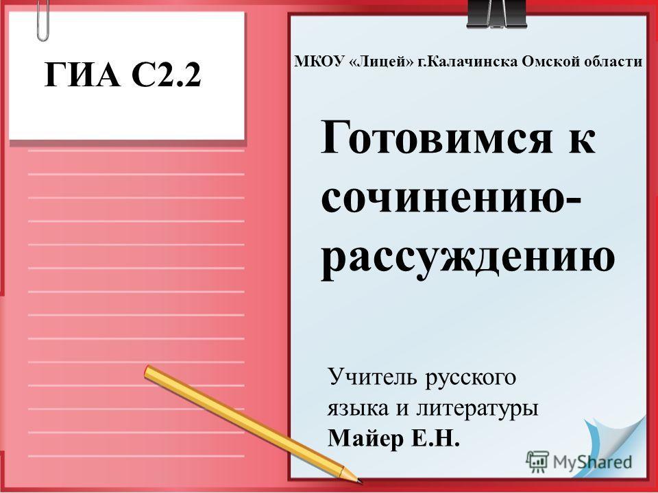 Готовимся к сочинению- рассуждению ГИА С2.2 Учитель русского языка и литературы Майер Е.Н. МКОУ «Лицей» г.Калачинска Омской области