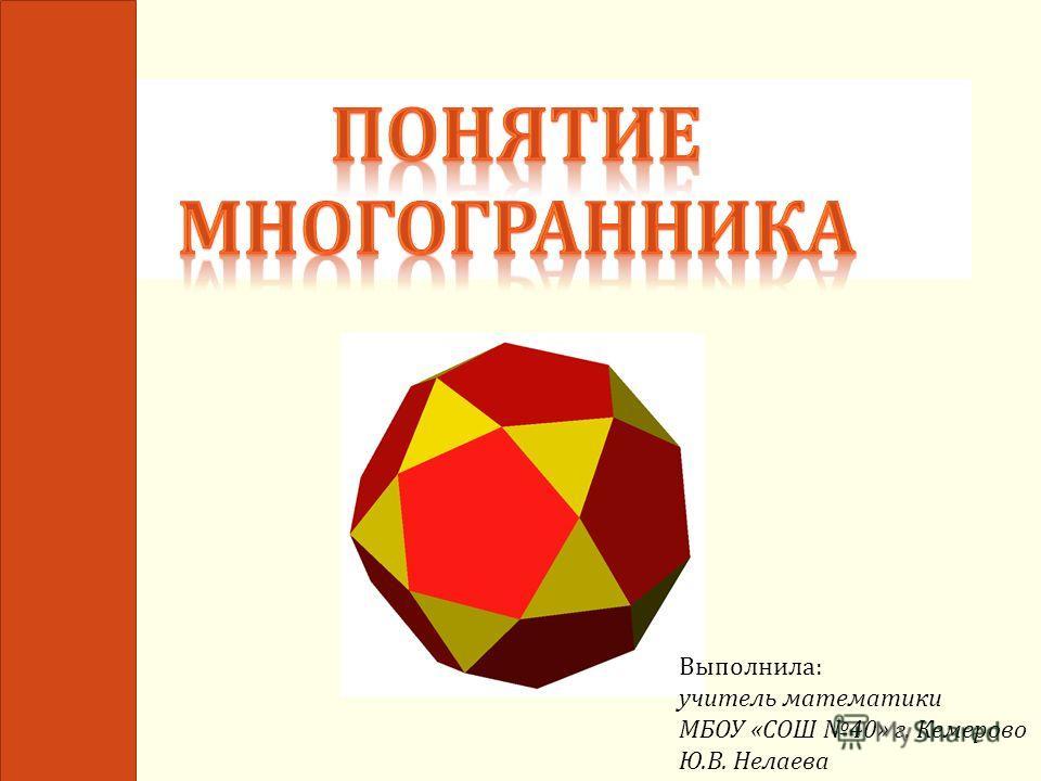 Выполнила : учитель математики МБОУ « СОШ 40» г. Кемерово Ю. В. Нелаева